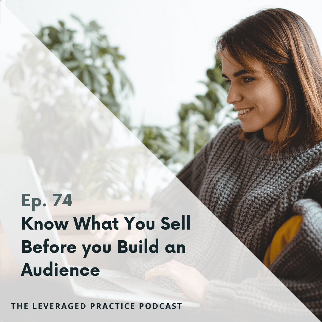 Ep.74 Know What You Sell Before you Build an Audience